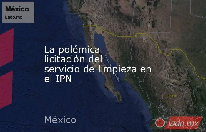 La polémica licitación del servicio de limpieza en el IPN. Noticias en tiempo real