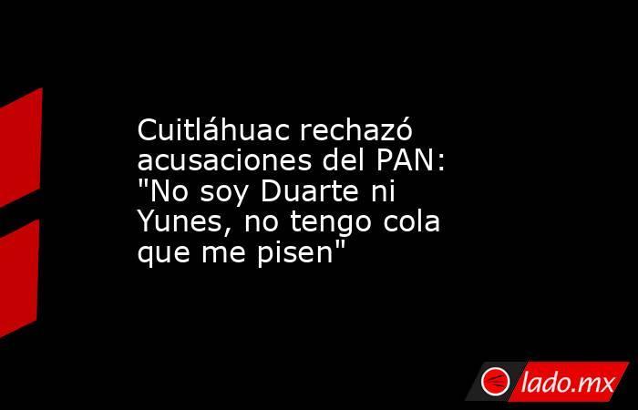 Cuitláhuac rechazó acusaciones del PAN: