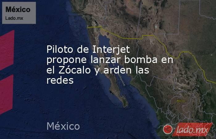 Piloto de Interjet propone lanzar bomba en el Zócalo y arden las redes. Noticias en tiempo real