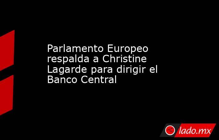 Parlamento Europeo respalda a Christine Lagarde para dirigir el Banco Central. Noticias en tiempo real