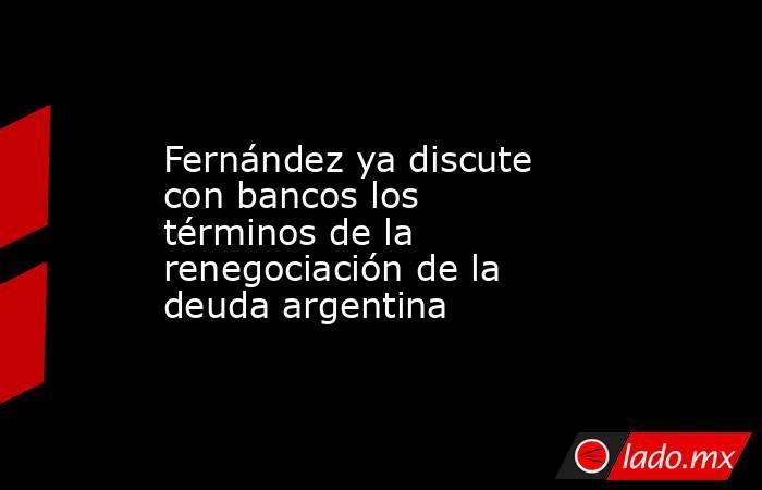 Fernández ya discute con bancos los términos de la renegociación de la deuda argentina. Noticias en tiempo real