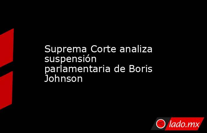 Suprema Corte analiza suspensión parlamentaria de Boris Johnson. Noticias en tiempo real