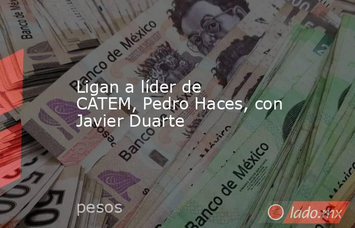 Ligan a líder de CATEM, Pedro Haces, con Javier Duarte. Noticias en tiempo real