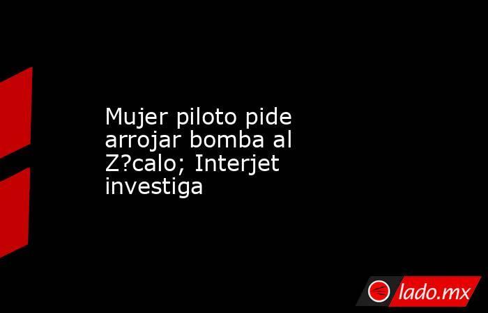 Mujer piloto pide arrojar bomba al Z?calo; Interjet investiga. Noticias en tiempo real