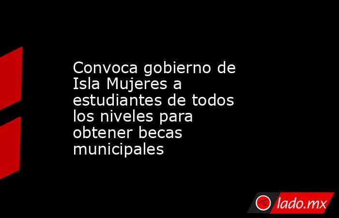 Convoca gobierno de Isla Mujeres a estudiantes de todos los niveles para obtener becas municipales. Noticias en tiempo real