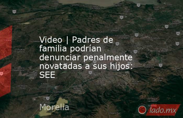 Video | Padres de familia podrían denunciar penalmente novatadas a sus hijos: SEE. Noticias en tiempo real