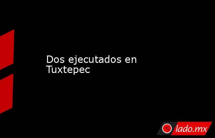 Dos ejecutados en Tuxtepec. Noticias en tiempo real