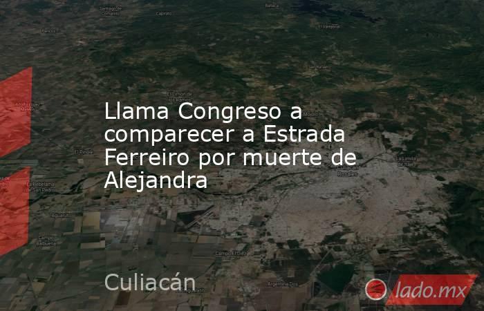 Llama Congreso a comparecer a Estrada Ferreiro por muerte de Alejandra. Noticias en tiempo real