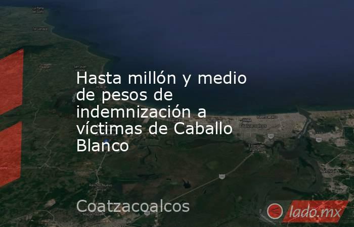 Hasta millón y medio de pesos de indemnización a víctimas de Caballo Blanco. Noticias en tiempo real