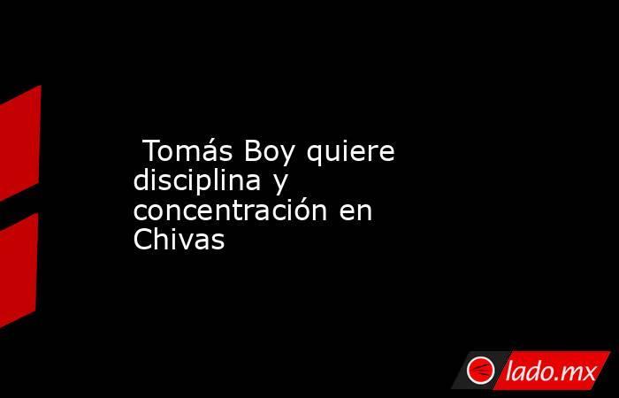Tomás Boy quiere disciplina y concentración en Chivas . Noticias en tiempo real