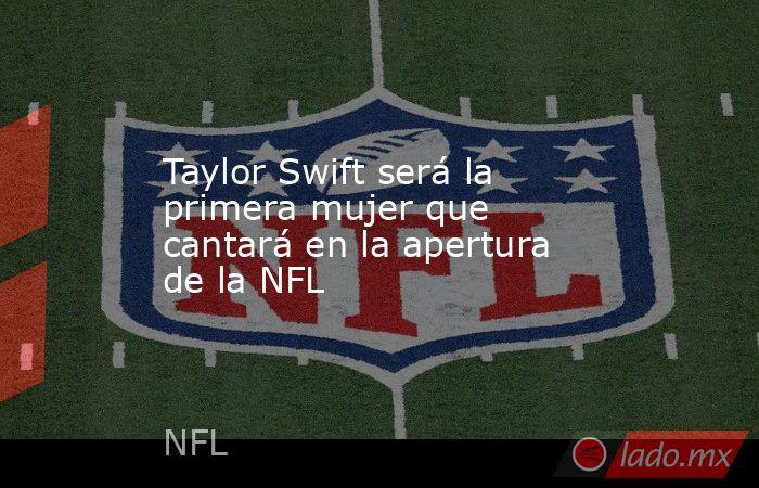 Taylor Swift será la primera mujer que cantará en la apertura de la NFL. Noticias en tiempo real