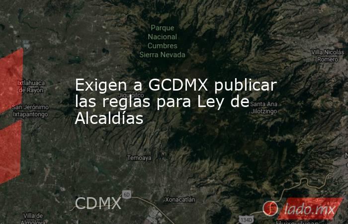 Exigen a GCDMX publicar las reglas para Ley de Alcaldías. Noticias en tiempo real
