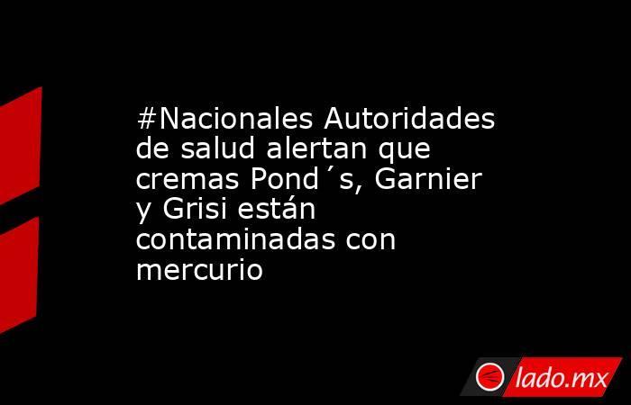 #Nacionales Autoridades de salud alertan que cremas Pond´s, Garnier y Grisi están contaminadas con mercurio. Noticias en tiempo real