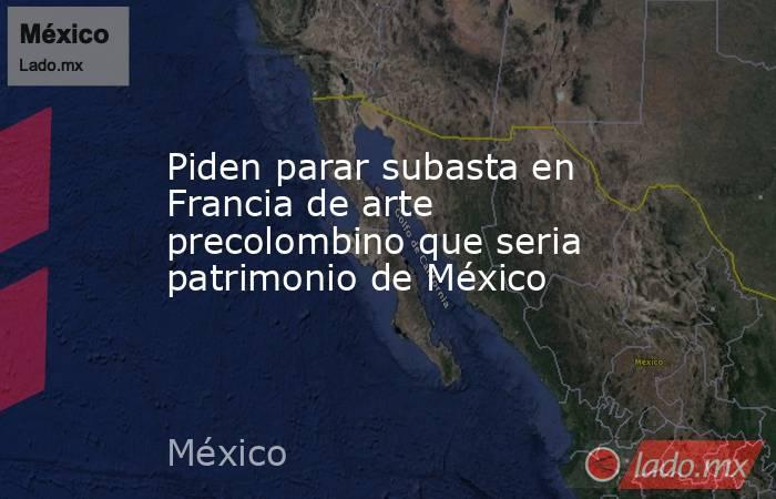 Piden parar subasta en Francia de arte precolombino que seria patrimonio de México. Noticias en tiempo real
