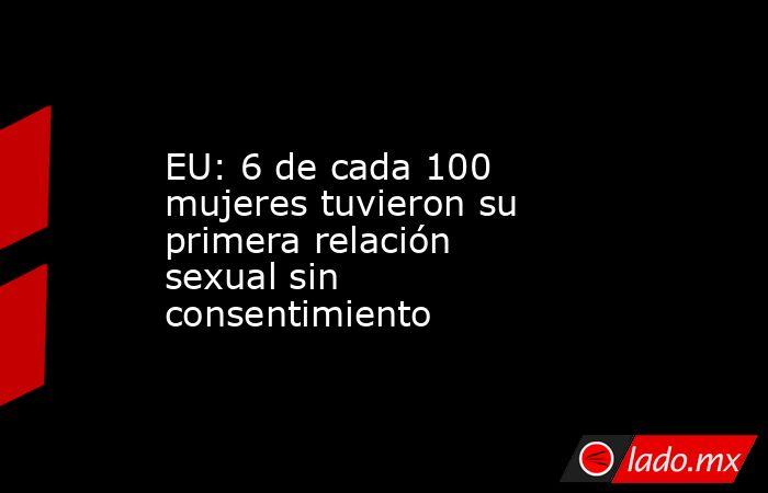 EU: 6 de cada 100 mujeres tuvieron su primera relación sexual sin consentimiento. Noticias en tiempo real