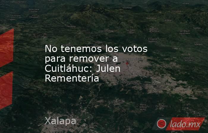 No tenemos los votos para remover a Cuitláhuc: Julen Rementería. Noticias en tiempo real