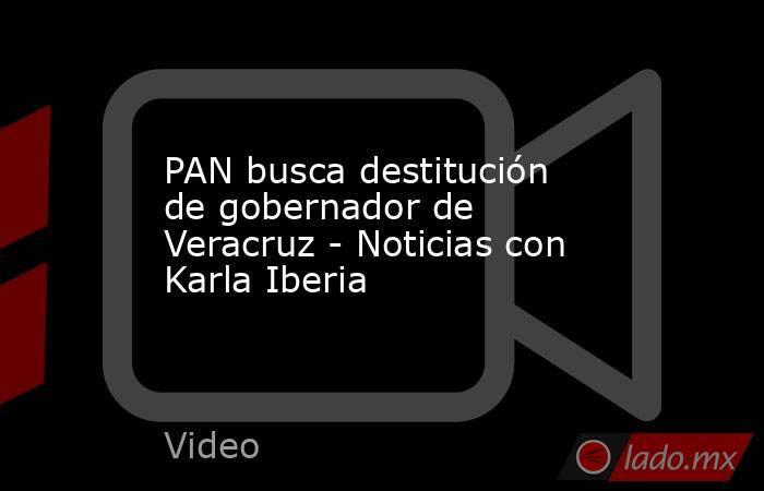 PAN busca destitución de gobernador de Veracruz - Noticias con Karla Iberia. Noticias en tiempo real
