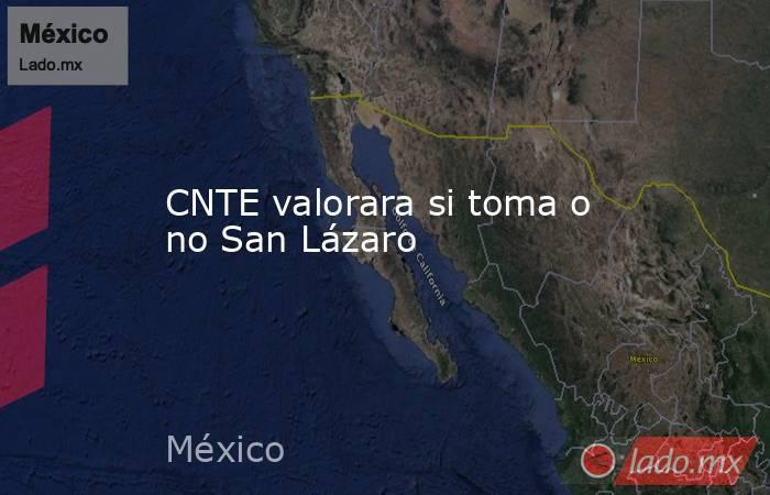 CNTE valorara si toma o no San Lázaro. Noticias en tiempo real