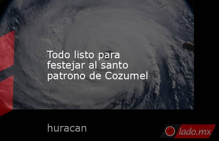 Todo listo para festejar al santo patrono de Cozumel. Noticias en tiempo real