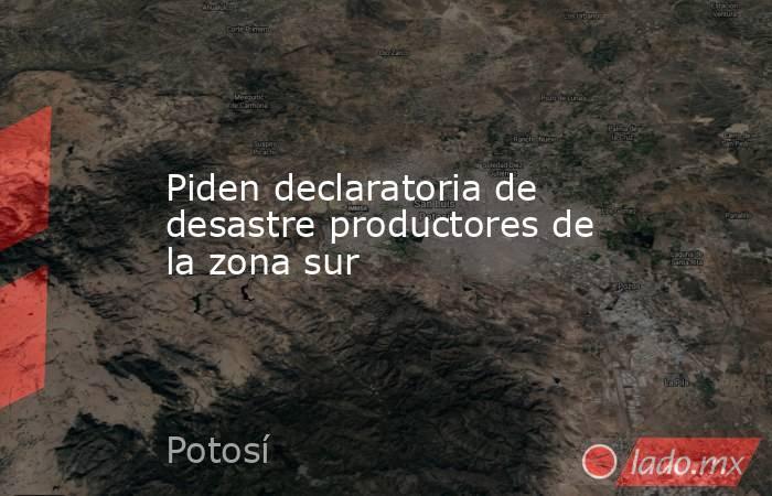 Piden declaratoria de desastre productores de la zona sur. Noticias en tiempo real