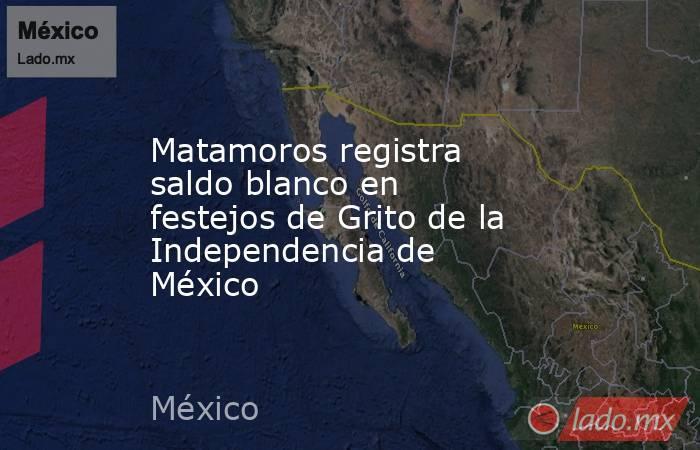 Matamoros registra saldo blanco en festejos de Grito de la Independencia de México . Noticias en tiempo real