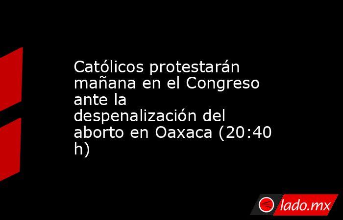 Católicos protestarán mañana en el Congreso ante la despenalización del aborto en Oaxaca (20:40 h). Noticias en tiempo real