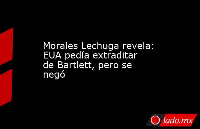 Morales Lechuga revela: EUA pedía extraditar de Bartlett, pero se negó. Noticias en tiempo real