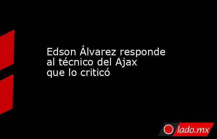 Edson Álvarez responde al técnico del Ajax que lo criticó . Noticias en tiempo real
