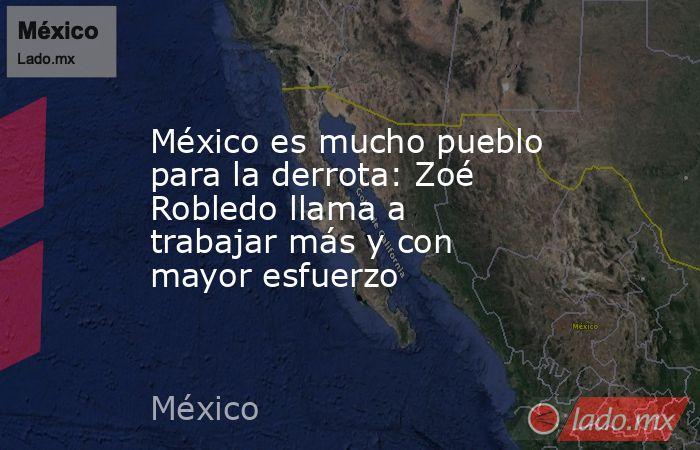 México es mucho pueblo para la derrota: Zoé Robledo llama a trabajar más y con mayor esfuerzo. Noticias en tiempo real