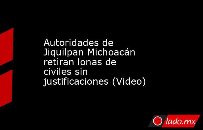 Autoridades de Jiquilpan Michoacán retiran lonas de civiles sin justificaciones (Video). Noticias en tiempo real