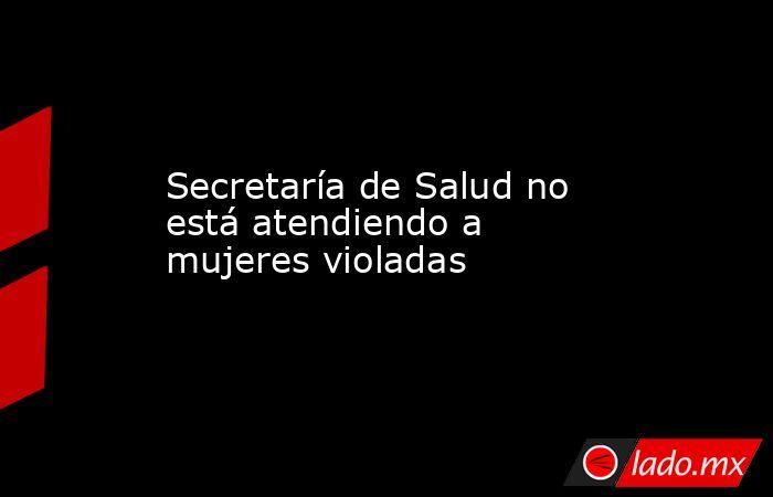 Secretaría de Salud no está atendiendo a mujeres violadas. Noticias en tiempo real