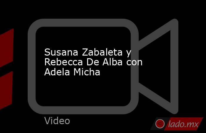 Susana Zabaleta y Rebecca De Alba con Adela Micha. Noticias en tiempo real