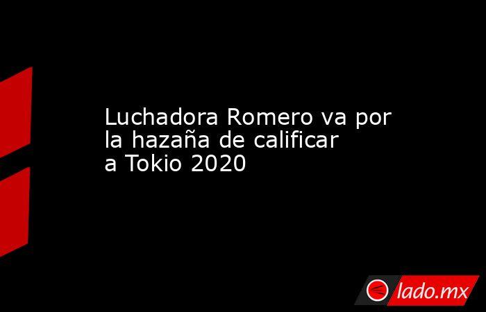 Luchadora Romero va por la hazaña de calificar a Tokio 2020. Noticias en tiempo real