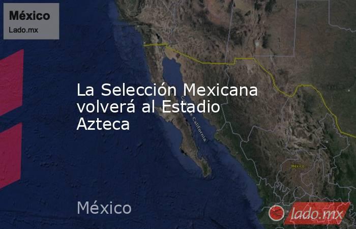 La Selección Mexicana volverá al Estadio Azteca. Noticias en tiempo real