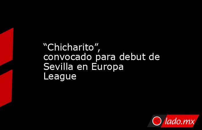 """""""Chicharito"""", convocado para debut de Sevilla en Europa League. Noticias en tiempo real"""