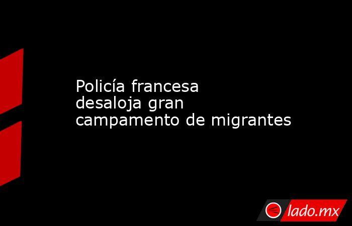 Policía francesa desaloja gran campamento de migrantes. Noticias en tiempo real