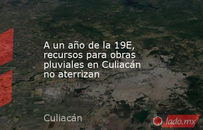 A un año de la 19E, recursos para obras pluviales en Culiacán no aterrizan. Noticias en tiempo real