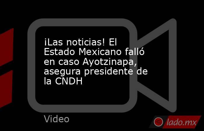 ¡Las noticias! El Estado Mexicano falló en caso Ayotzinapa, asegura presidente de la CNDH. Noticias en tiempo real