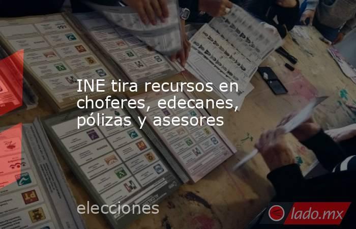 INE tira recursos en choferes, edecanes, pólizas y asesores. Noticias en tiempo real