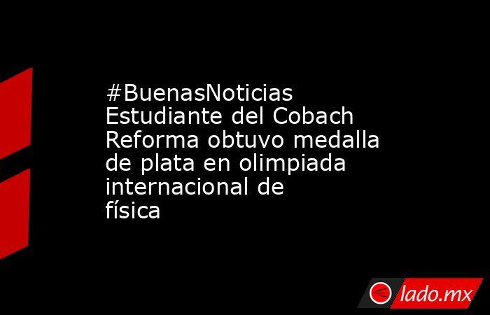 #BuenasNoticias Estudiante del Cobach Reforma obtuvo medalla de plata en olimpiada internacional de física. Noticias en tiempo real