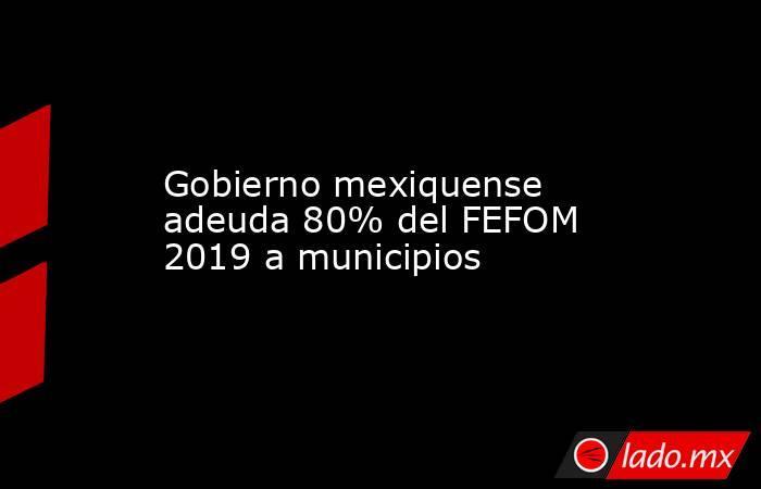 Gobierno mexiquense adeuda 80% del FEFOM 2019 a municipios. Noticias en tiempo real