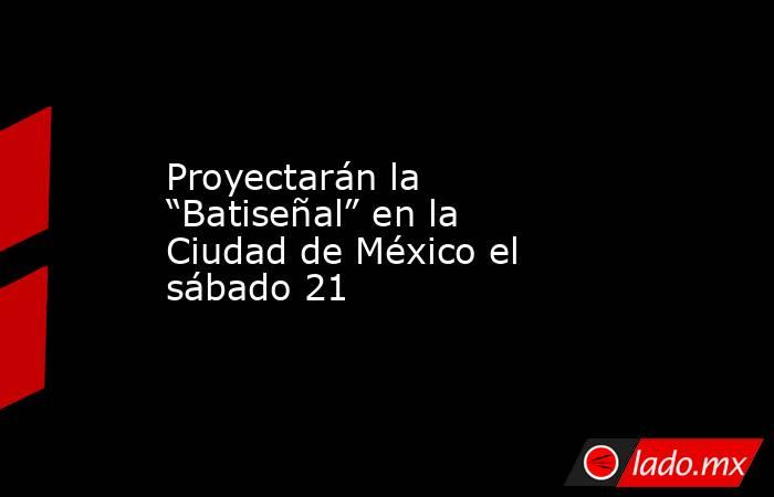 """Proyectarán la """"Batiseñal"""" en la Ciudad de México el sábado 21. Noticias en tiempo real"""