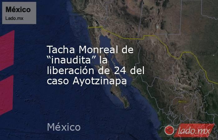 """Tacha Monreal de """"inaudita"""" la liberación de 24 del caso Ayotzinapa. Noticias en tiempo real"""