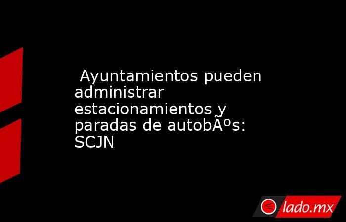 Ayuntamientos pueden administrar estacionamientos y paradas de autobús: SCJN. Noticias en tiempo real