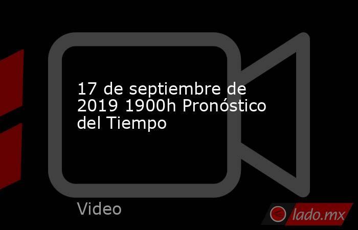 17 de septiembre de 2019 1900h Pronóstico del Tiempo. Noticias en tiempo real