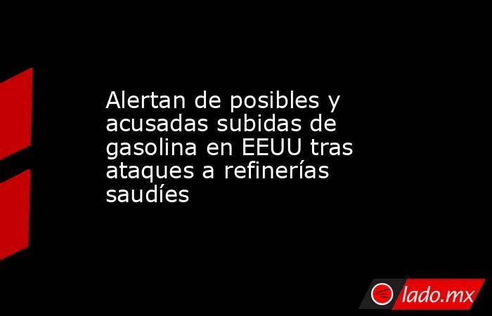 Alertan de posibles y acusadas subidas de gasolina en EEUU tras ataques a refinerías saudíes. Noticias en tiempo real