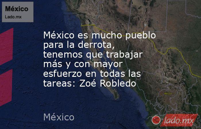 México es mucho pueblo para la derrota, tenemos que trabajar más y con mayor esfuerzo en todas las tareas: Zoé Robledo. Noticias en tiempo real