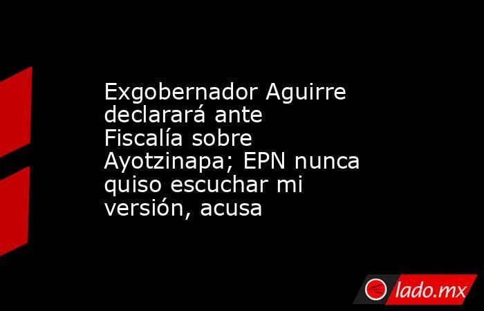 Exgobernador Aguirre declarará ante Fiscalía sobre Ayotzinapa; EPN nunca quiso escuchar mi versión, acusa. Noticias en tiempo real