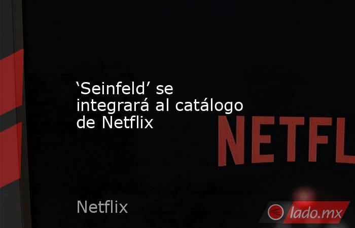 'Seinfeld' se integrará al catálogo de Netflix. Noticias en tiempo real