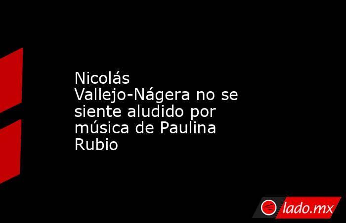 Nicolás Vallejo-Nágera no se siente aludido por música de Paulina Rubio. Noticias en tiempo real